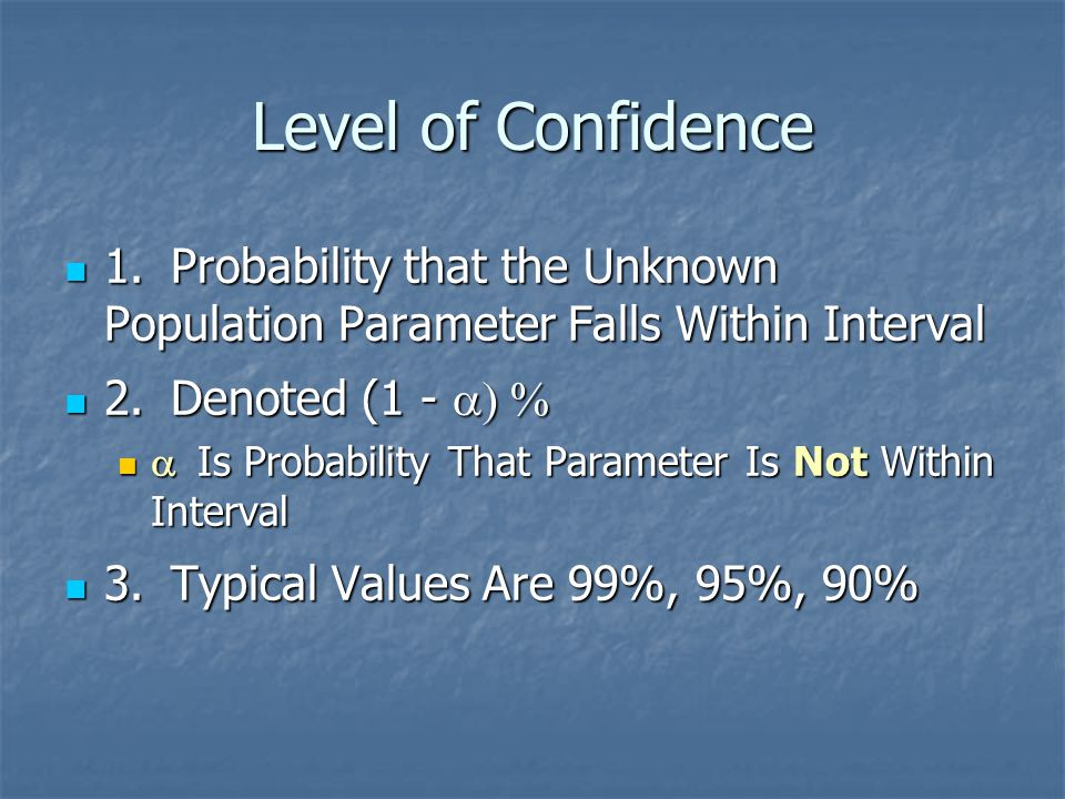 Level of Confidence 1. Probability that the Unknown Population Parameter Falls Within Interval. 2. Denoted (1 - a) %