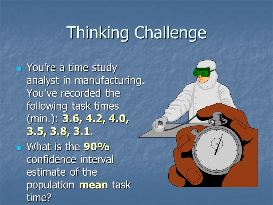 Thinking Challenge You're a time study analyst in manufacturing. You've recorded the following task times (min.): 3.6, 4.2, 4.0, 3.5, 3.8, 3.1.