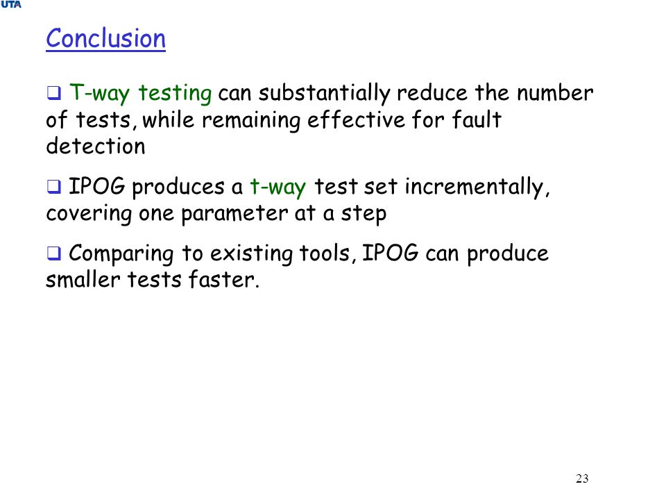 Conclusion T-way testing can substantially reduce the number of tests, while remaining effective for fault detection.