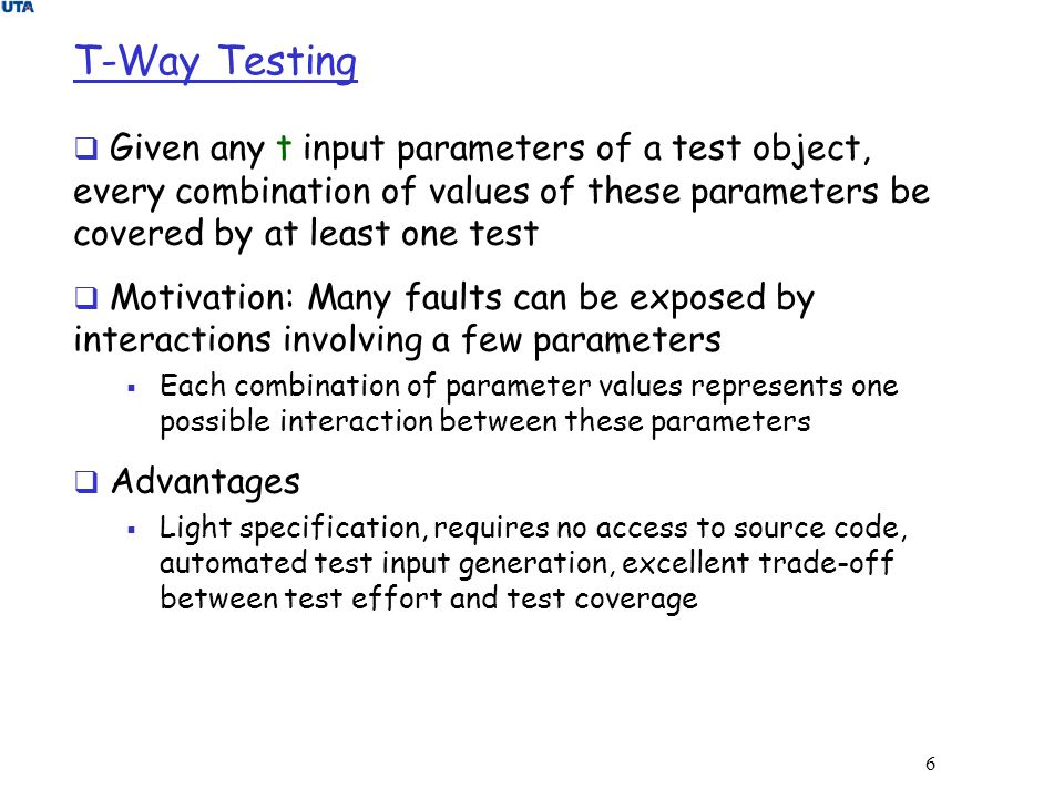 T-Way Testing Given any t input parameters of a test object, every combination of values of these parameters be covered by at least one test.