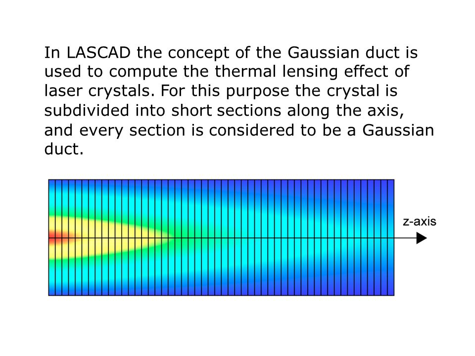 In LASCAD the concept of the Gaussian duct is used to compute the thermal lensing effect of laser crystals.