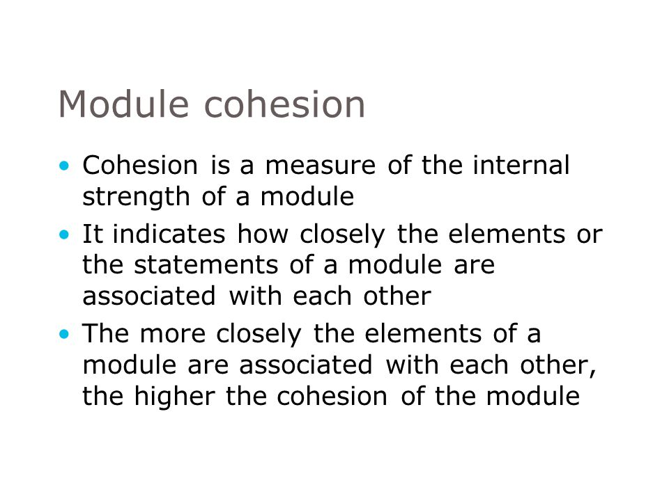 Module cohesion Cohesion is a measure of the internal strength of a module.