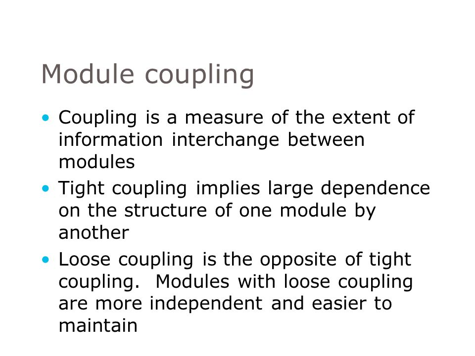 Module coupling Coupling is a measure of the extent of information interchange between modules.