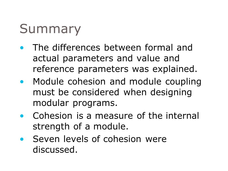 Summary The differences between formal and actual parameters and value and reference parameters was explained.