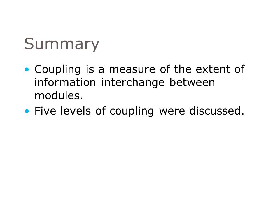 Summary Coupling is a measure of the extent of information interchange between modules.