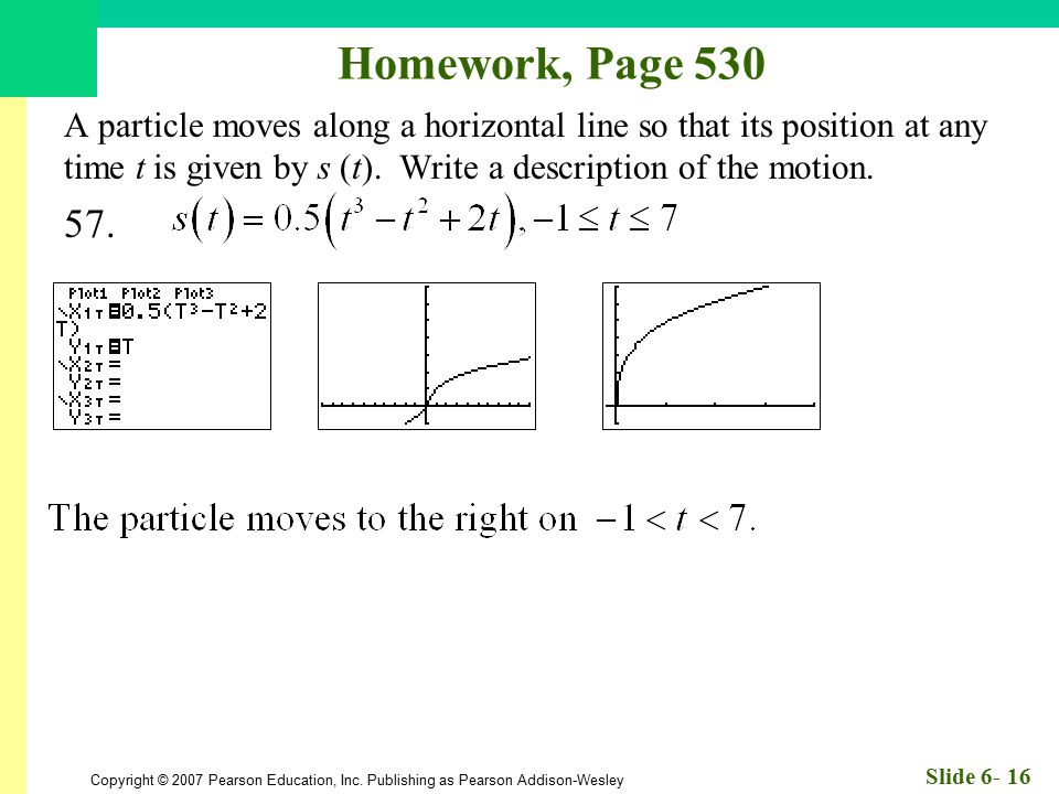 Homework, Page 530 A particle moves along a horizontal line so that its position at any time t is given by s (t). Write a description of the motion.