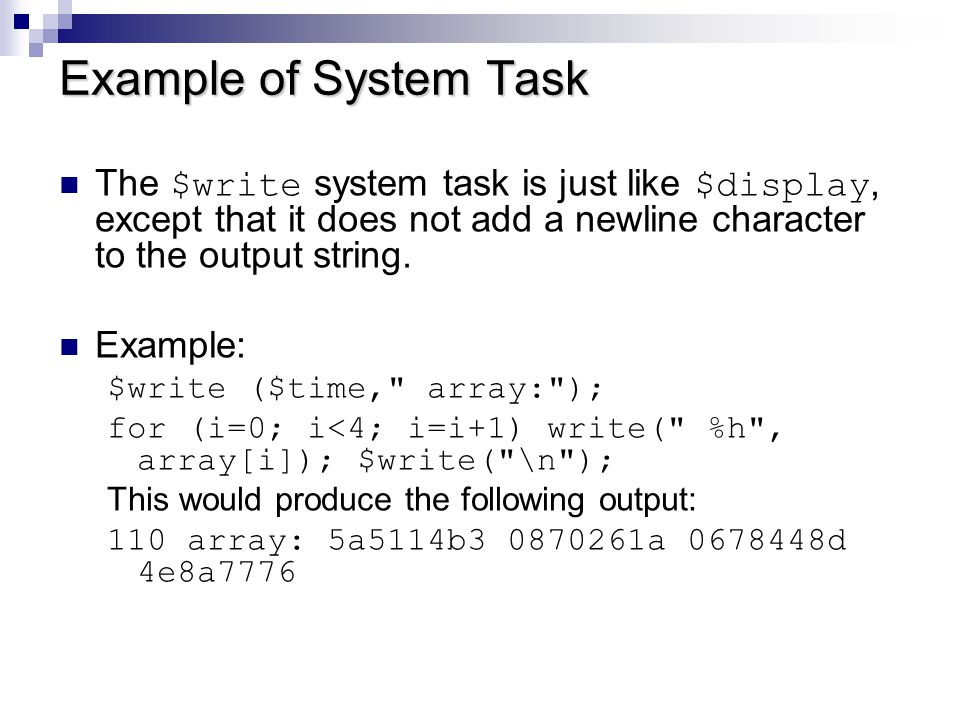 Example of System Task The $write system task is just like $display, except that it does not add a newline character to the output string.