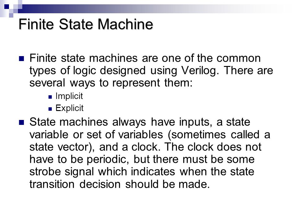 Finite State Machine Finite state machines are one of the common types of logic designed using Verilog. There are several ways to represent them:
