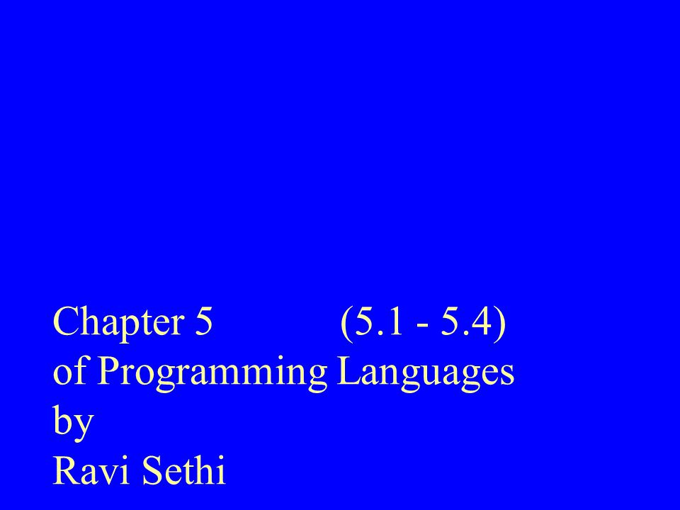 Chapter 5 (5.1 - 5.4) of Programming Languages by Ravi Sethi