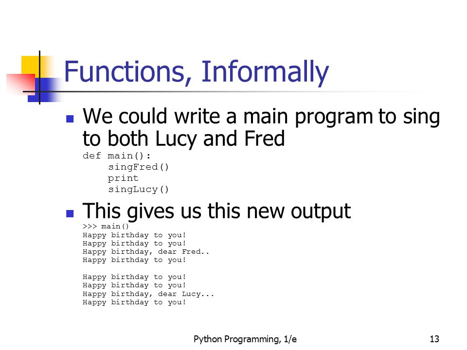 Functions, Informally We could write a main program to sing to both Lucy and Fred def main(): singFred() print singLucy()