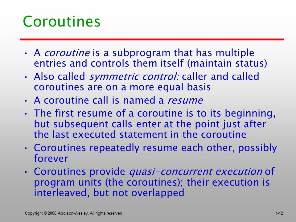 Coroutines A coroutine is a subprogram that has multiple entries and controls them itself (maintain status)