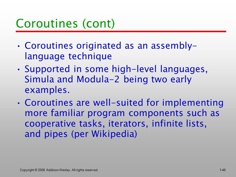 Coroutines (cont) Coroutines originated as an assembly- language technique.