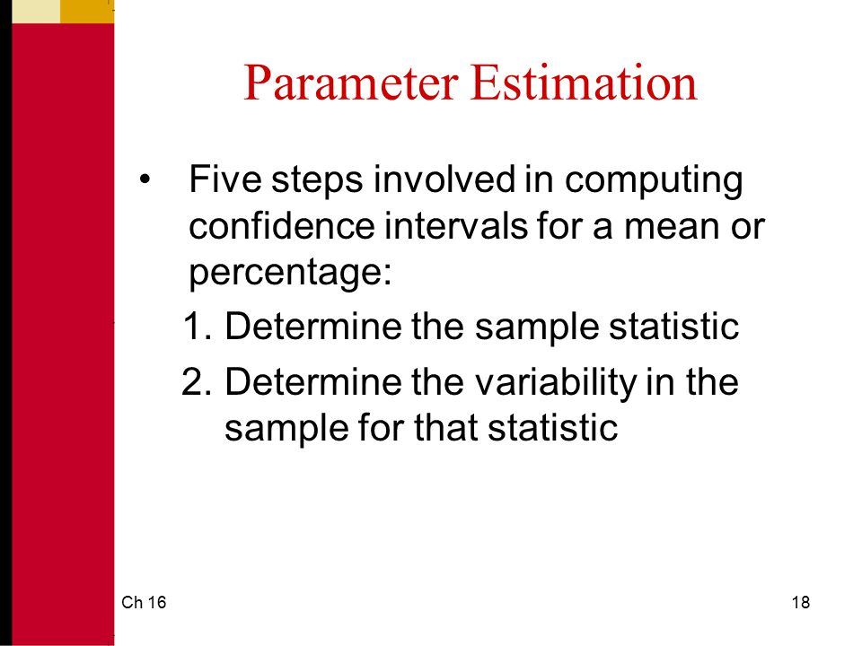 Parameter Estimation Five steps involved in computing confidence intervals for a mean or percentage: