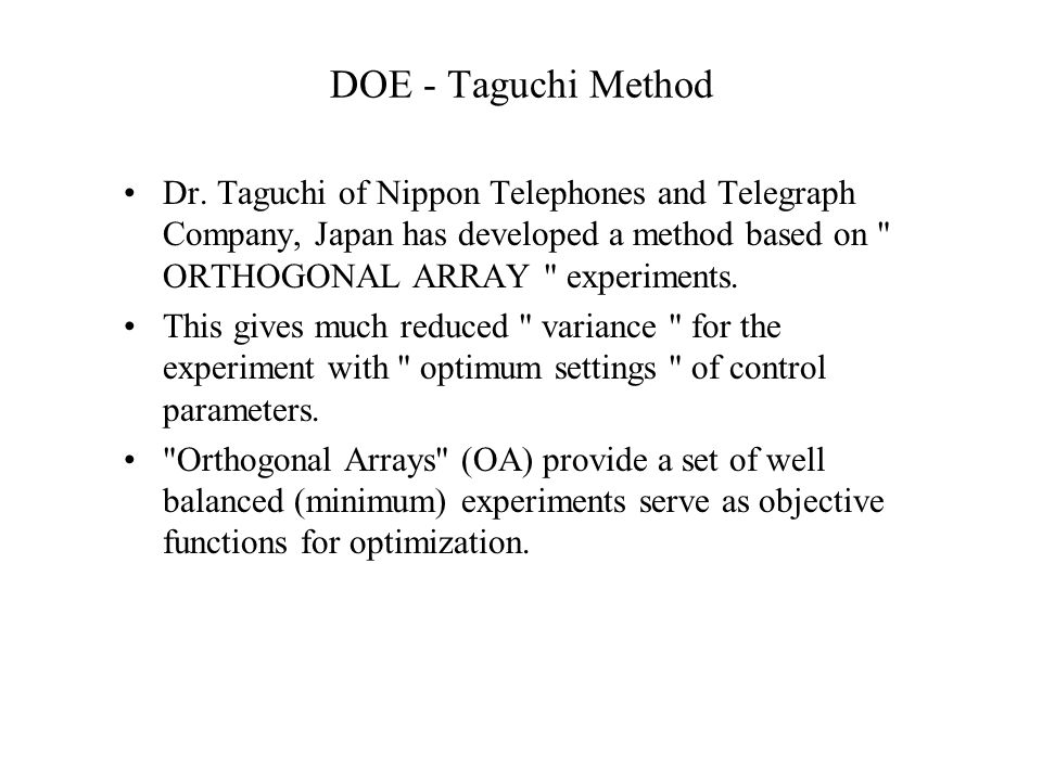 DOE - Taguchi Method Dr. Taguchi of Nippon Telephones and Telegraph Company, Japan has developed a method based on ORTHOGONAL ARRAY experiments.