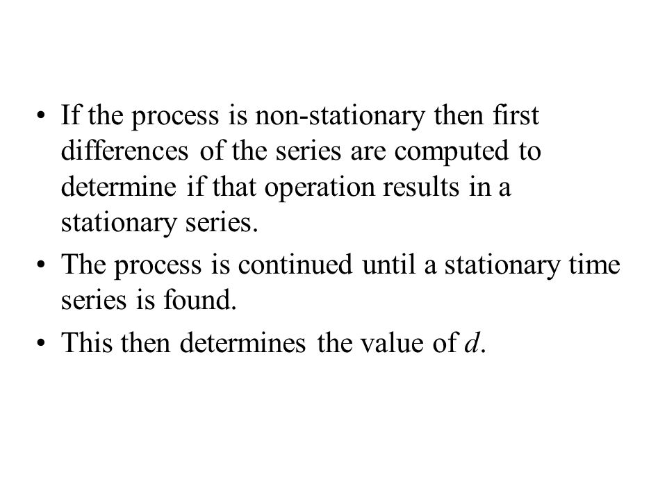 If the process is non-stationary then first differences of the series are computed to determine if that operation results in a stationary series.