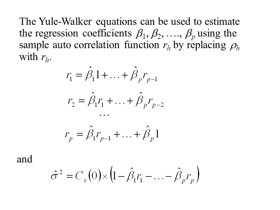 The Yule-Walker equations can be used to estimate the regression coefficients b1, b2, …., bp using the sample auto correlation function rh by replacing rh with rh.
