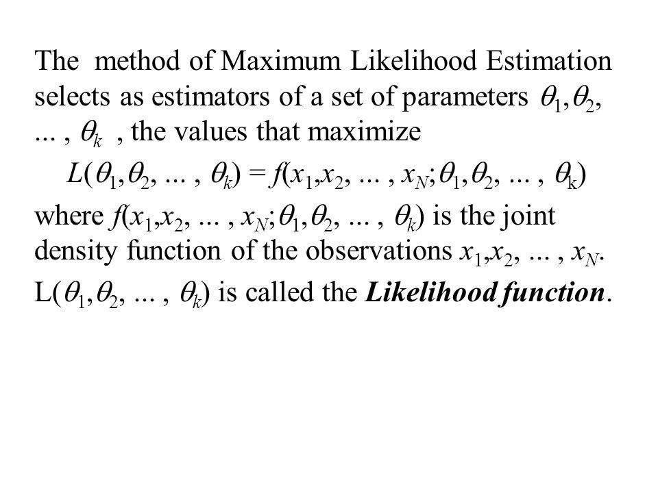 The method of Maximum Likelihood Estimation selects as estimators of a set of parameters q1,q2, ... , qk , the values that maximize