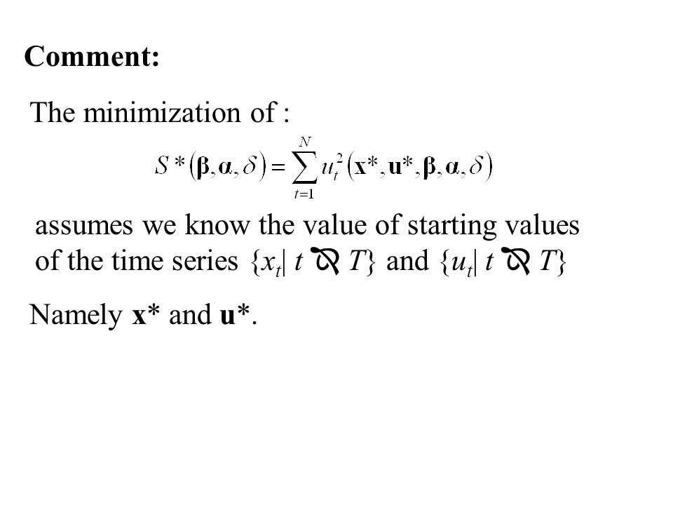 Comment: The minimization of : assumes we know the value of starting values of the time series {xt| t  T} and {ut| t  T}