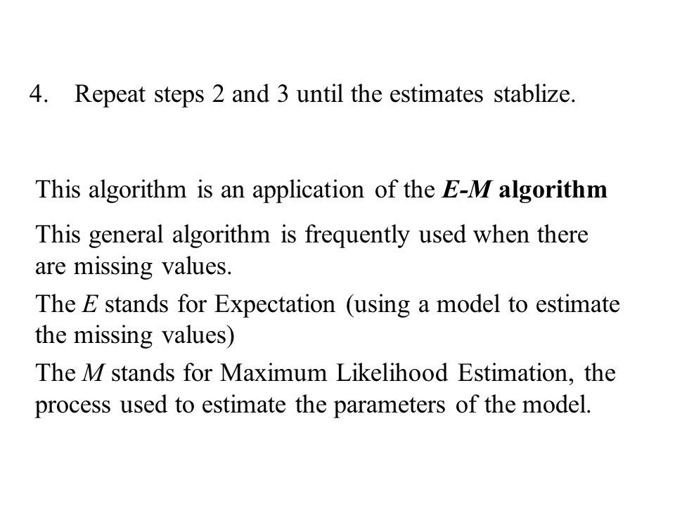 Repeat steps 2 and 3 until the estimates stablize.