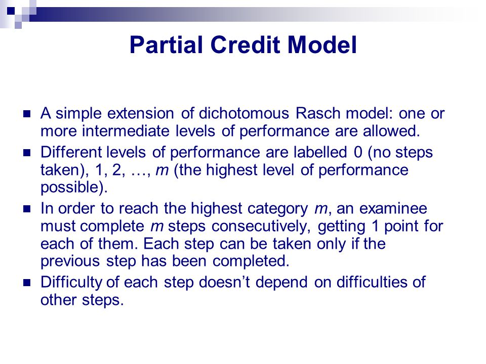 Partial Credit Model A simple extension of dichotomous Rasch model: one or more intermediate levels of performance are allowed.