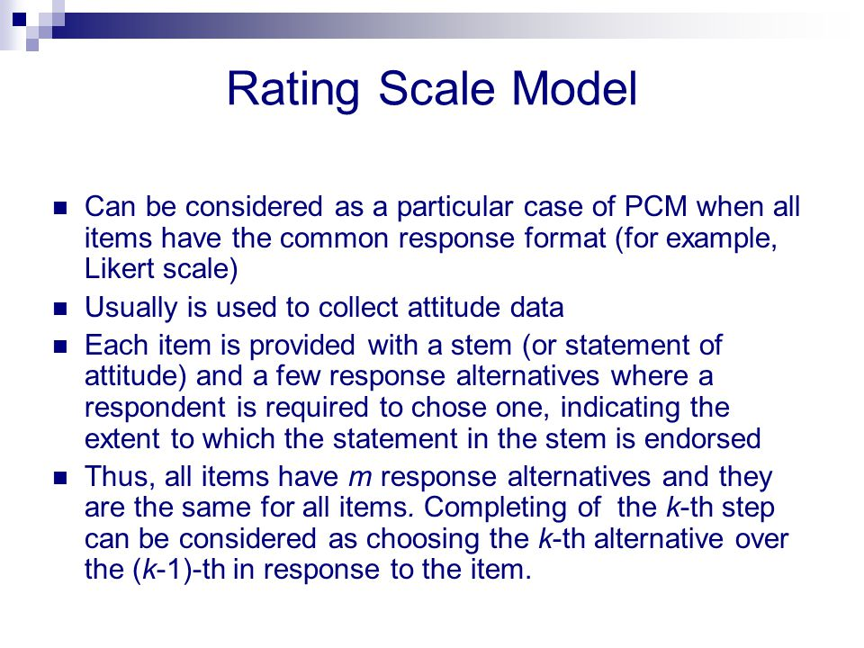 Rating Scale Model Can be considered as a particular case of PCM when all items have the common response format (for example, Likert scale)