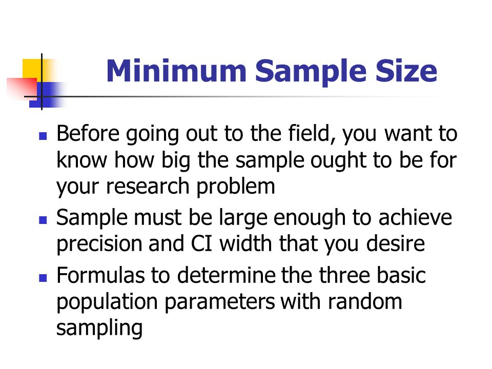 Minimum Sample Size Before going out to the field, you want to know how big the sample ought to be for your research problem.