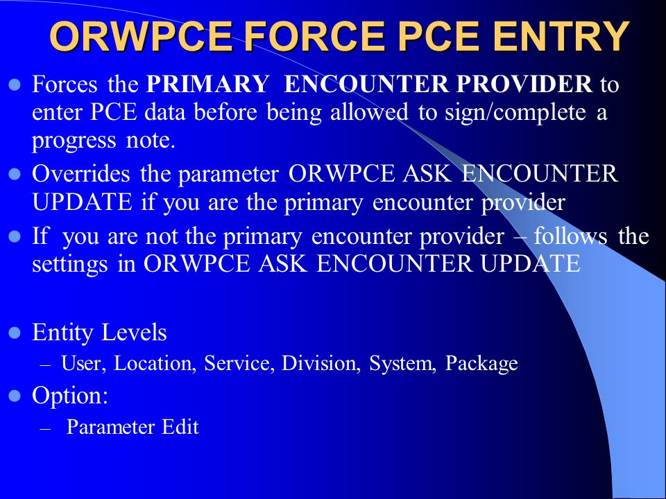 ORWPCE FORCE PCE ENTRY Forces the PRIMARY ENCOUNTER PROVIDER to enter PCE data before being allowed to sign/complete a progress note.