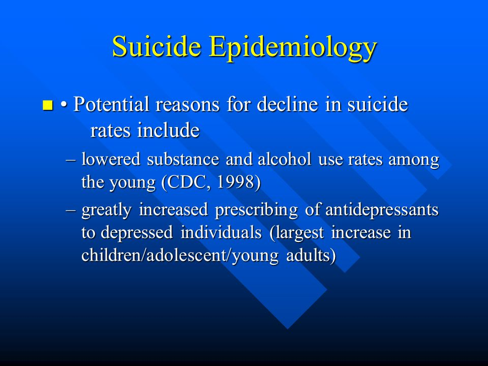Suicide Epidemiology • Potential reasons for decline in suicide rates include. lowered substance and alcohol use rates among the young (CDC, 1998)