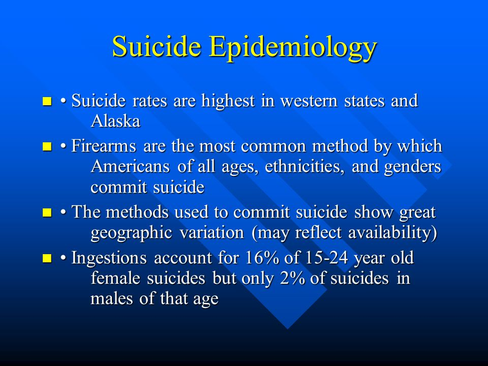 Suicide Epidemiology • Suicide rates are highest in western states and Alaska.