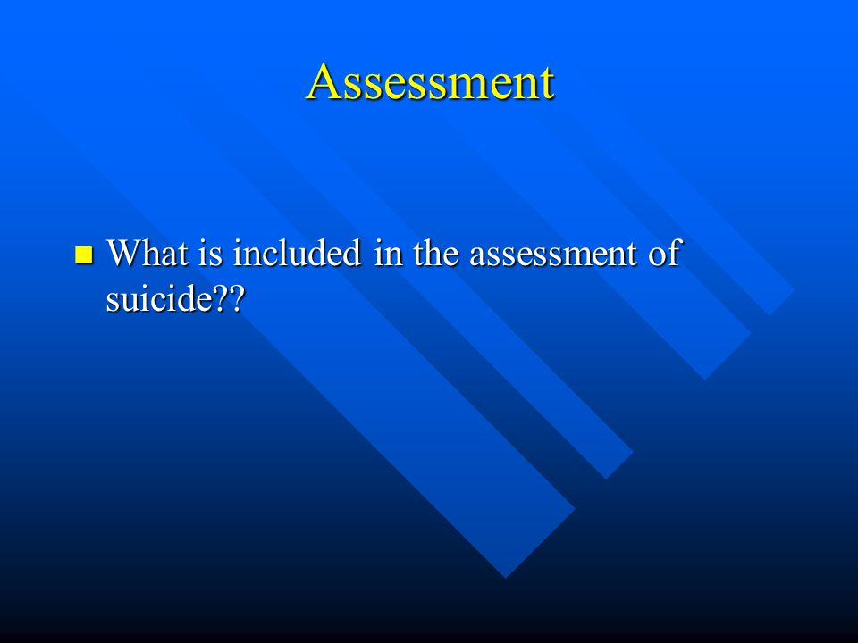 Assessment What is included in the assessment of suicide