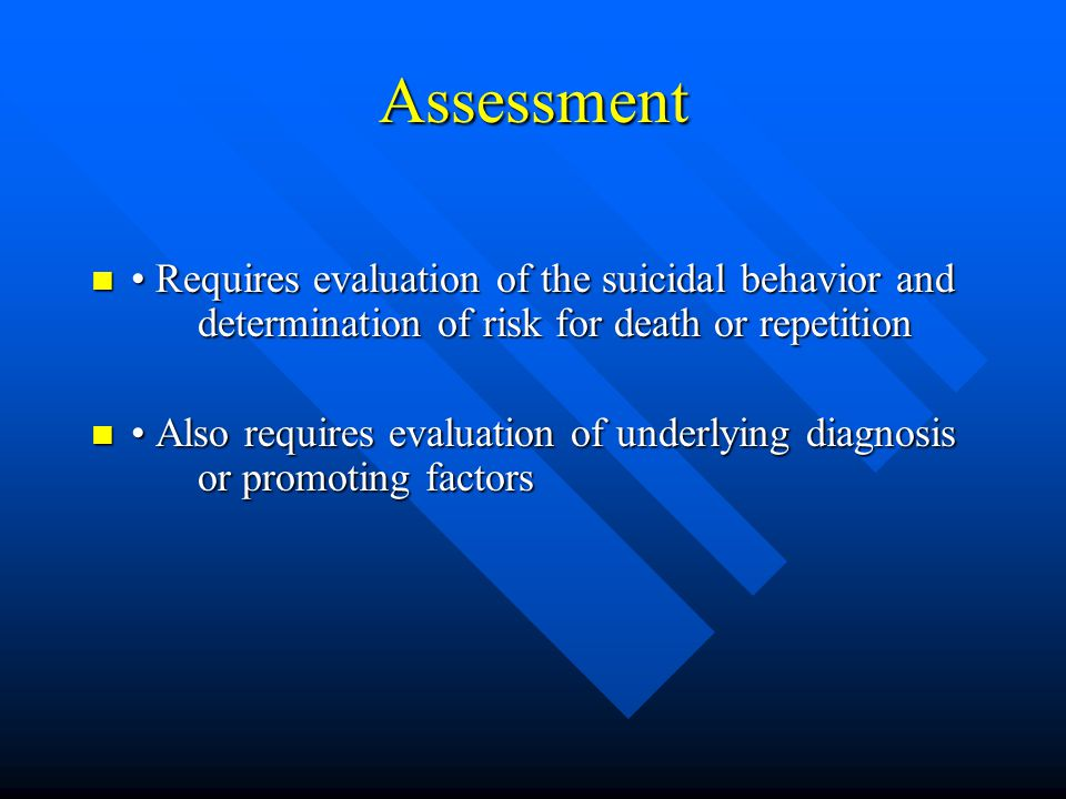 Assessment • Requires evaluation of the suicidal behavior and determination of risk for death or repetition.