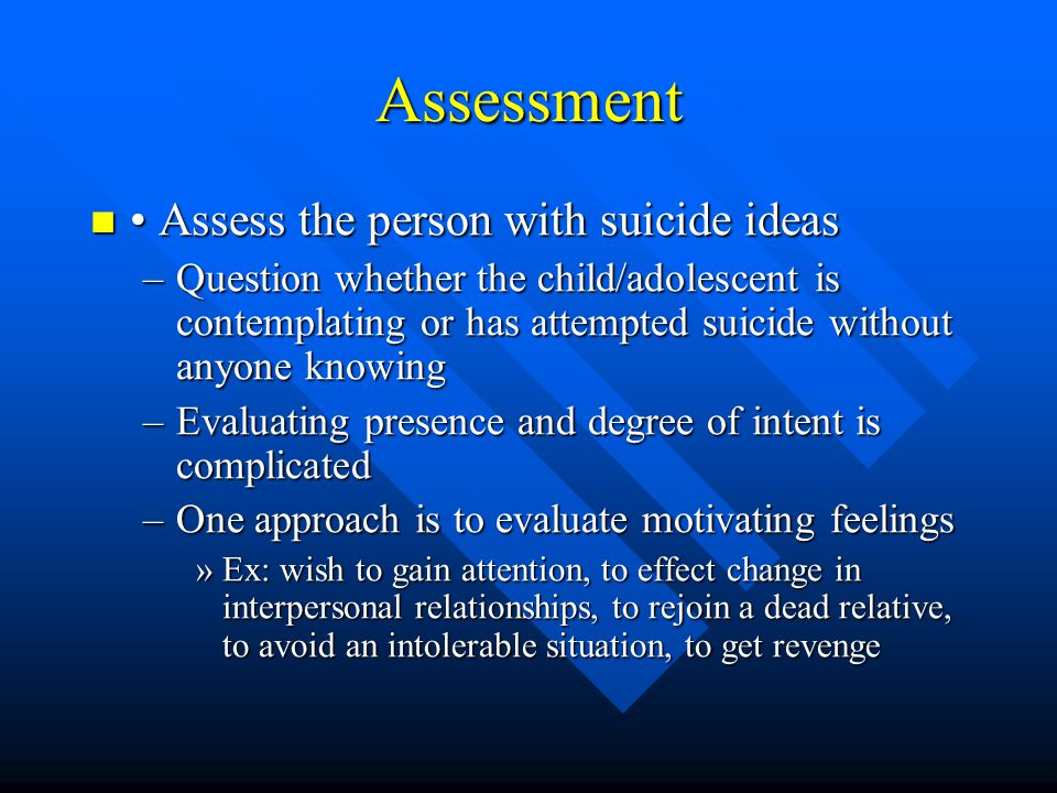 Assessment • Assess the person with suicide ideas