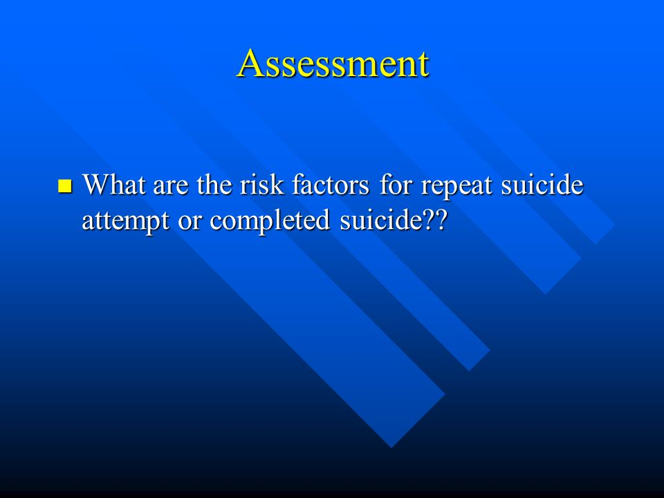 Assessment What are the risk factors for repeat suicide attempt or completed suicide