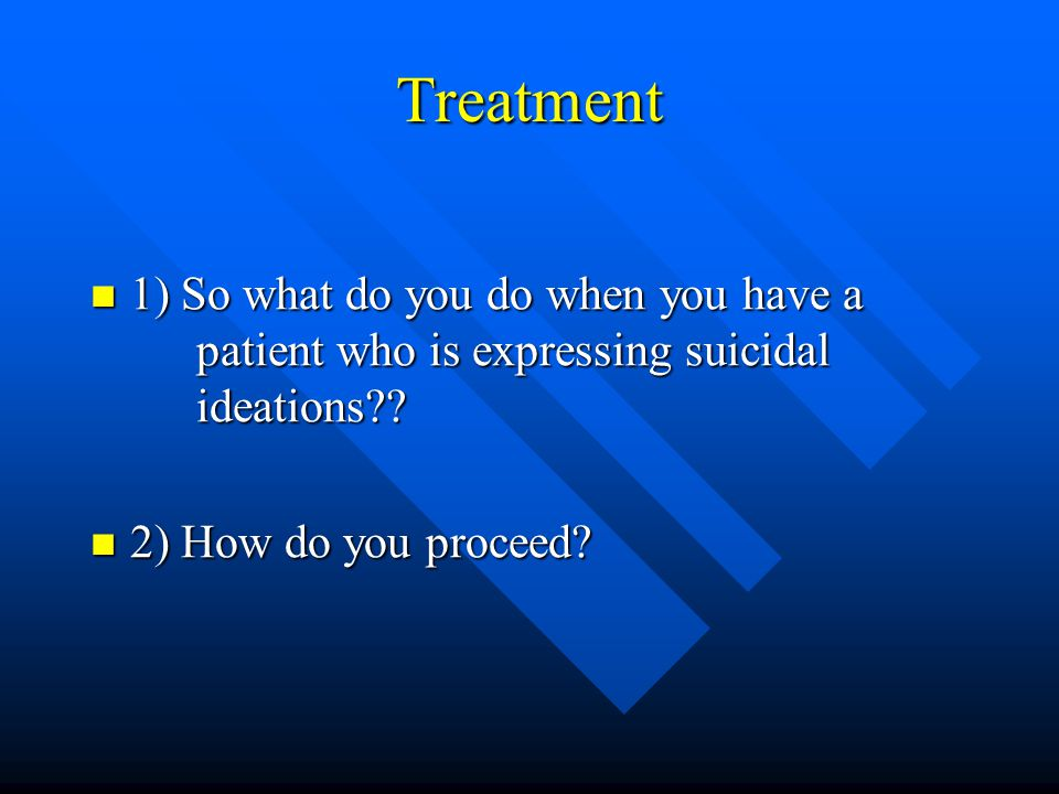 Treatment 1) So what do you do when you have a patient who is expressing suicidal ideations .