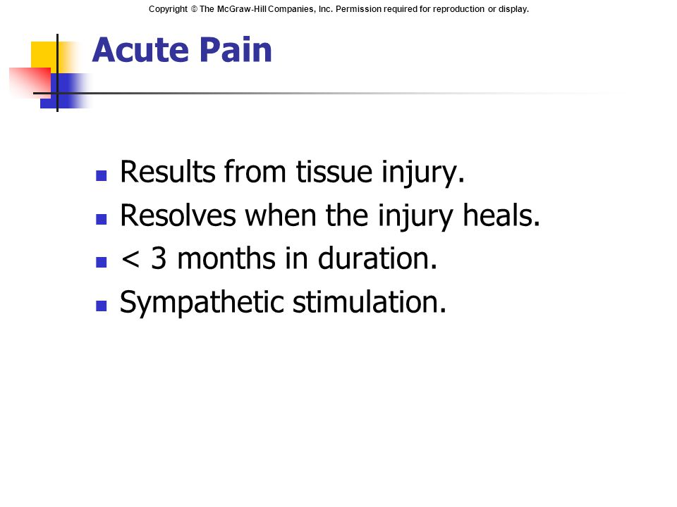 Acute Pain Results from tissue injury. Resolves when the injury heals.