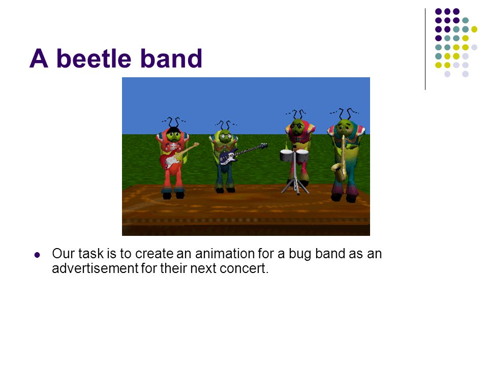 A beetle band Our task is to create an animation for a bug band as an advertisement for their next concert.