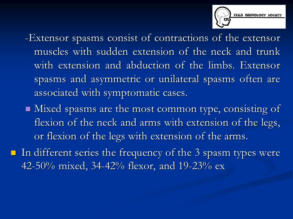 -Extensor spasms consist of contractions of the extensor muscles with sudden extension of the neck and trunk with extension and abduction of the limbs. Extensor spasms and asymmetric or unilateral spasms often are associated with symptomatic cases.