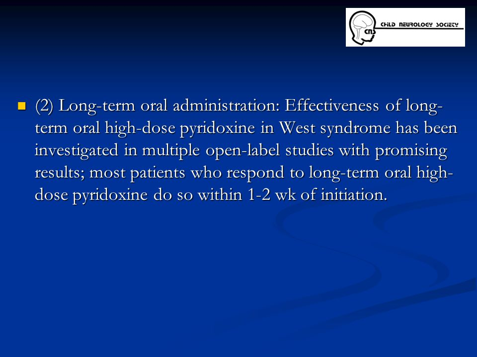 (2) Long-term oral administration: Effectiveness of long-term oral high-dose pyridoxine in West syndrome has been investigated in multiple open-label studies with promising results; most patients who respond to long-term oral high-dose pyridoxine do so within 1-2 wk of initiation.