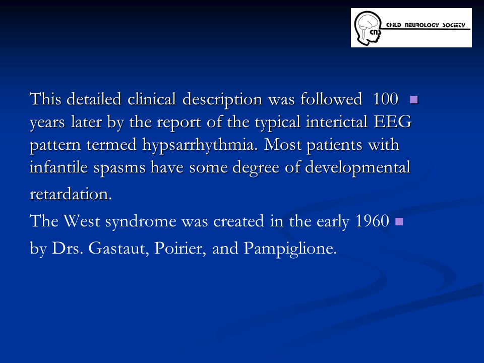 This detailed clinical description was followed 100 years later by the report of the typical interictal EEG pattern termed hypsarrhythmia. Most patients with infantile spasms have some degree of developmental