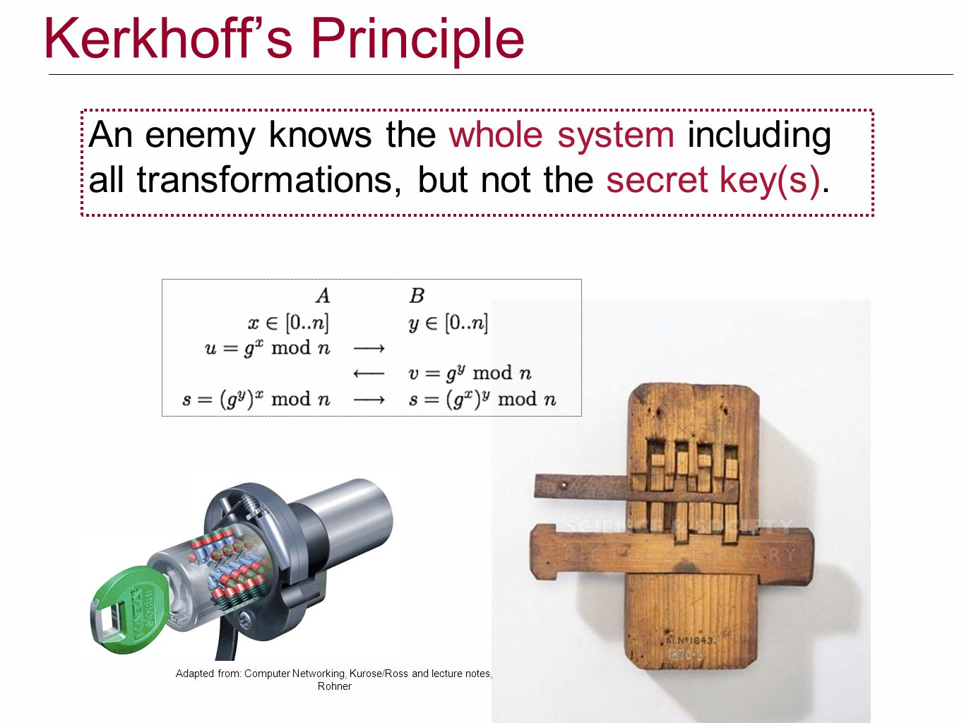 Kerkhoff's Principle An enemy knows the whole system including all transformations, but not the secret key(s).