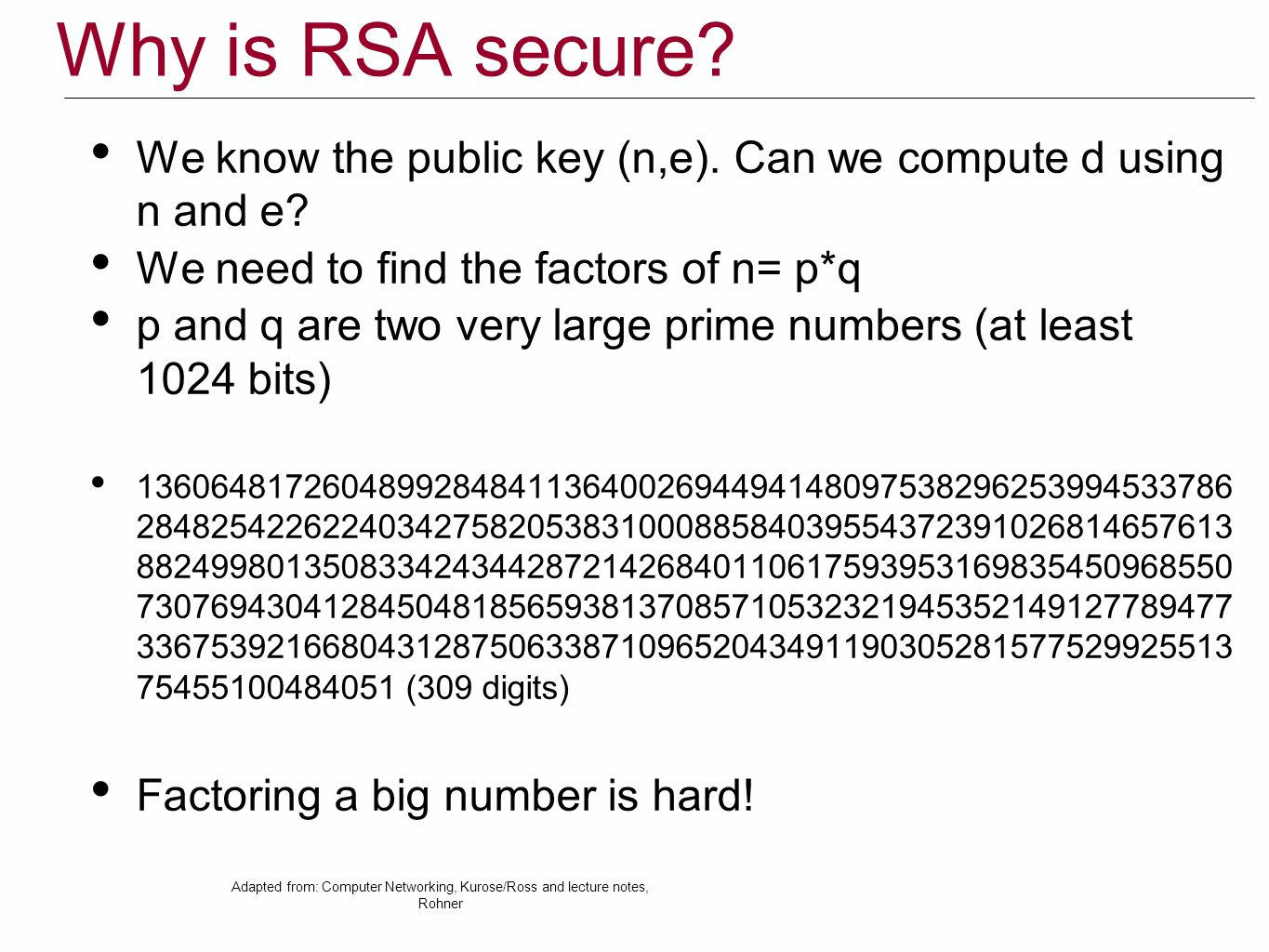 Why is RSA secure We know the public key (n,e). Can we compute d using n and e We need to find the factors of n= p*q.