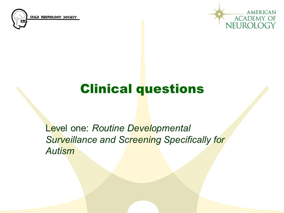 Clinical questions Level one: Routine Developmental Surveillance and Screening Specifically for Autism.