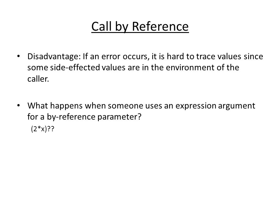 Call by Reference Disadvantage: If an error occurs, it is hard to trace values since some side-effected values are in the environment of the caller.