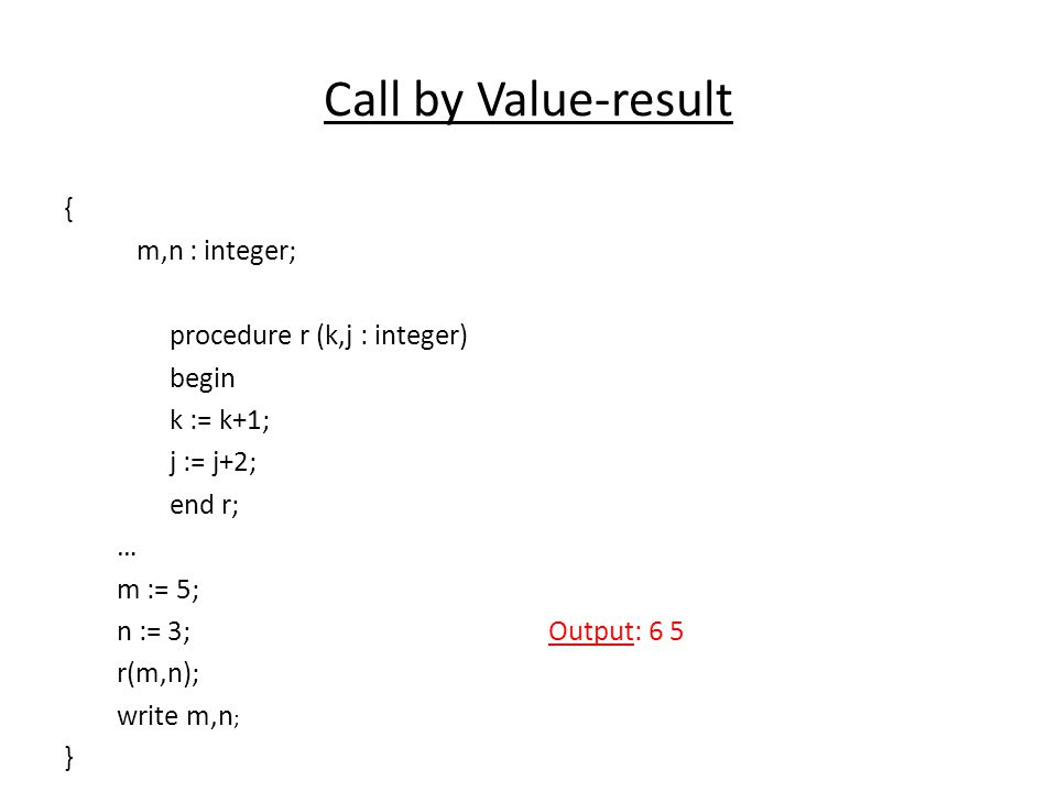 Call by Value-result { m,n : integer; procedure r (k,j : integer) begin k := k+1; j := j+2; end r; … m := 5; n := 3; r(m,n); write m,n; }
