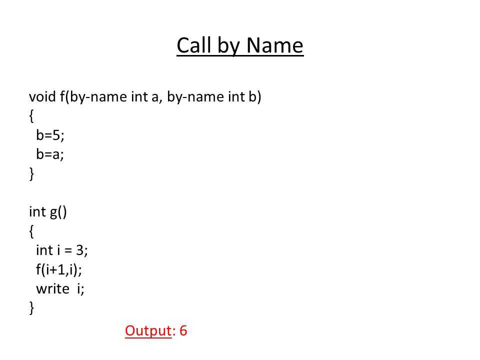Call by Name void f(by-name int a, by-name int b) { b=5; b=a; } int g() { int i = 3; f(i+1,i); write i; Output: 6