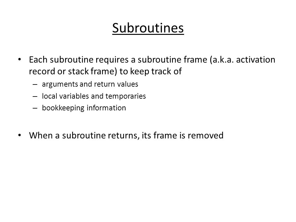 Subroutines Each subroutine requires a subroutine frame (a.k.a. activation record or stack frame) to keep track of.