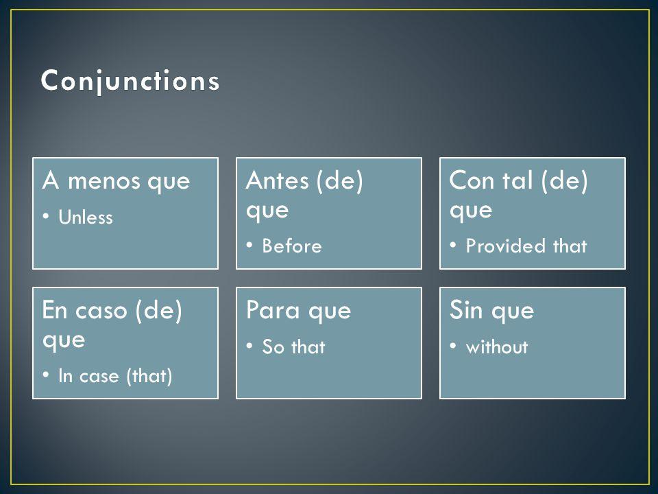Conjunctions A menos que Antes (de) que Con tal (de) que