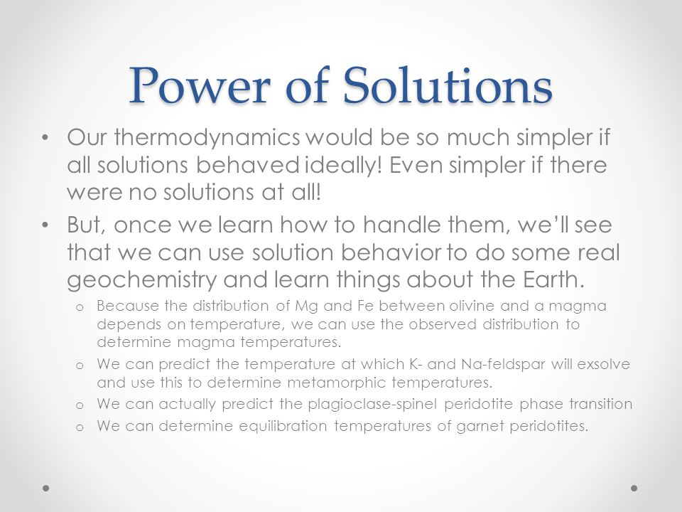 Power of Solutions Our thermodynamics would be so much simpler if all solutions behaved ideally! Even simpler if there were no solutions at all!