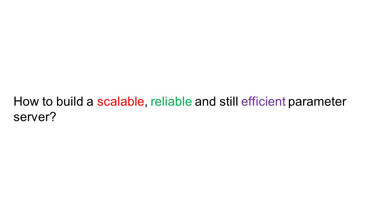 How to build a scalable, reliable and still efficient parameter server