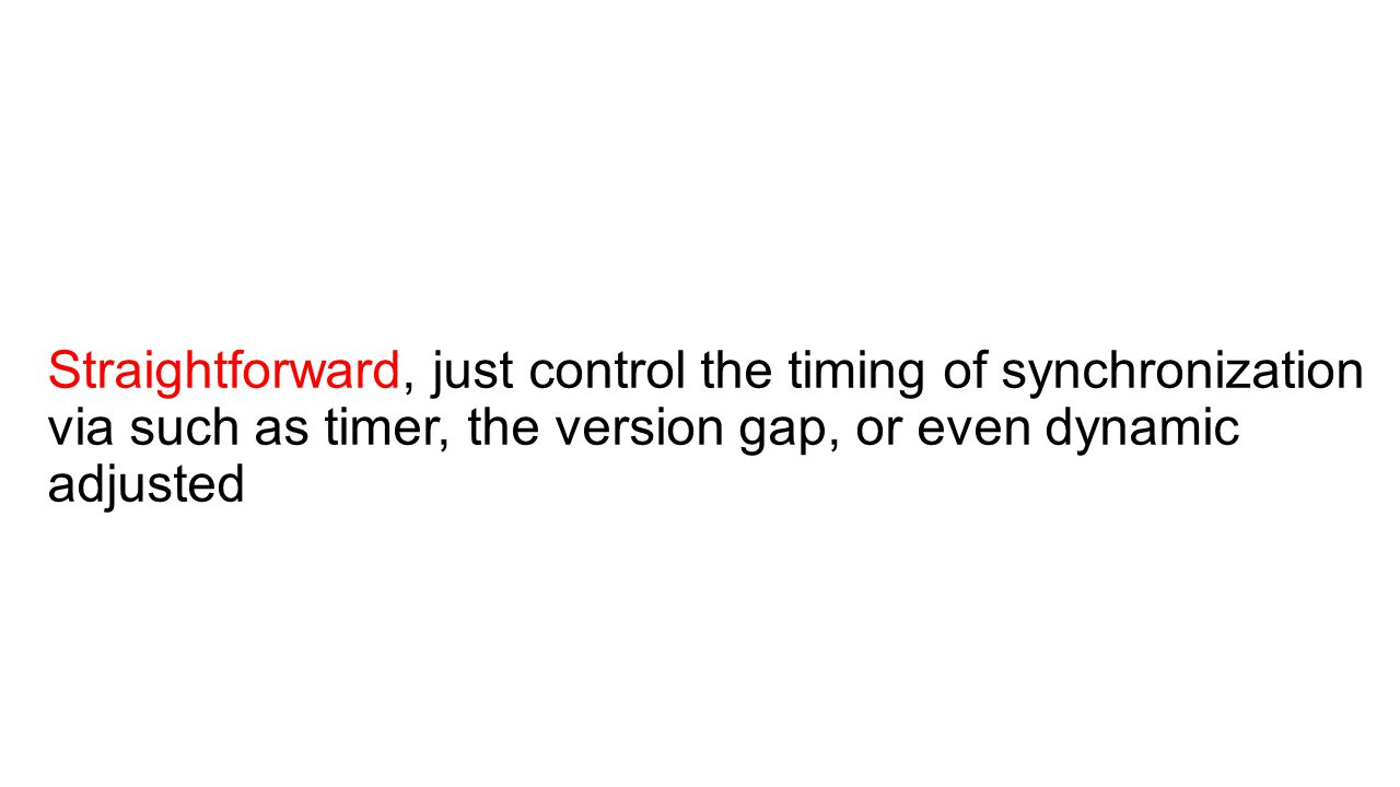 Straightforward, just control the timing of synchronization via such as timer, the version gap, or even dynamic adjusted